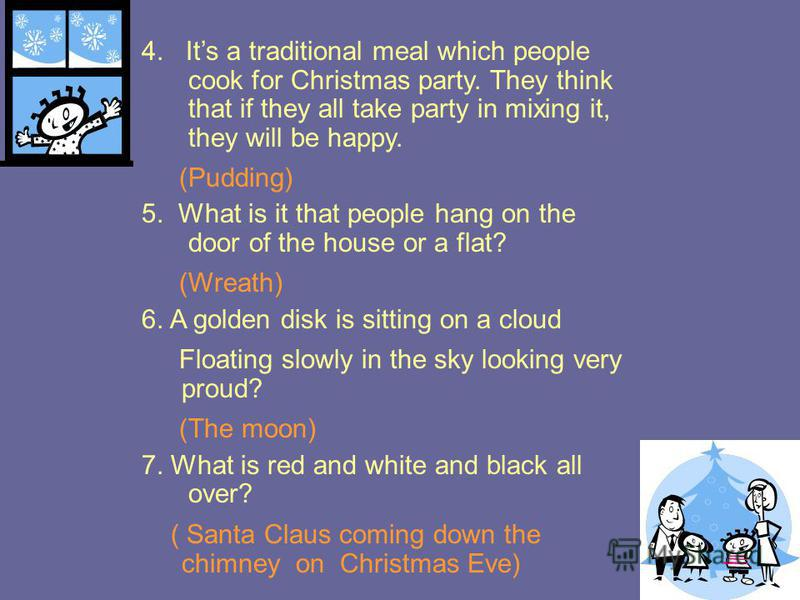 4. Its a traditional meal which people cook for Christmas party. They think that if they all take party in mixing it, they will be happy. (Pudding) 5. What is it that people hang on the door of the house or a flat? (Wreath) 6. A golden disk is sittin