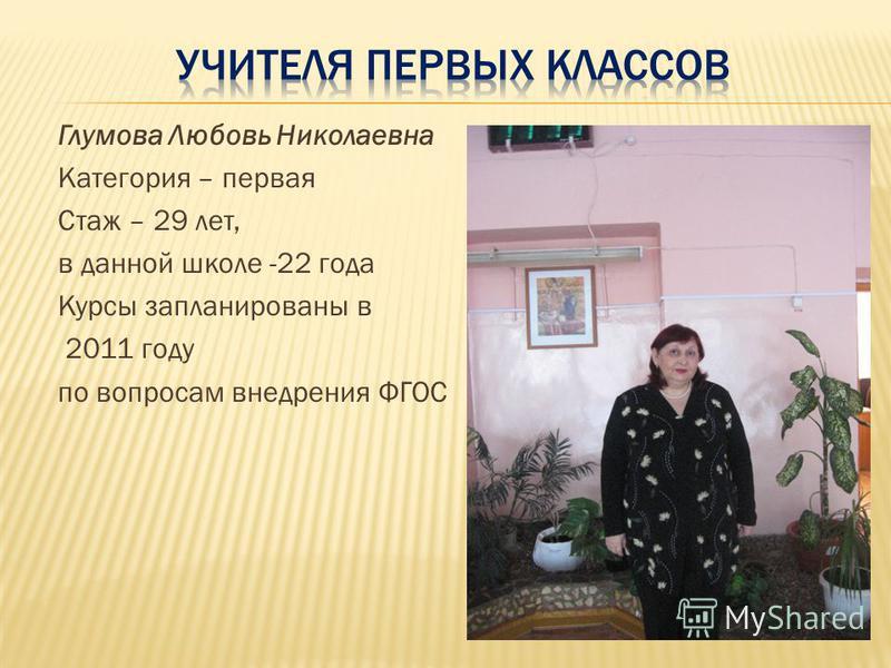 Глумова Любовь Николаевна Категория – первая Стаж – 29 лет, в данной школе -22 года Курсы запланированы в 2011 году по вопросам внедрения ФГОС