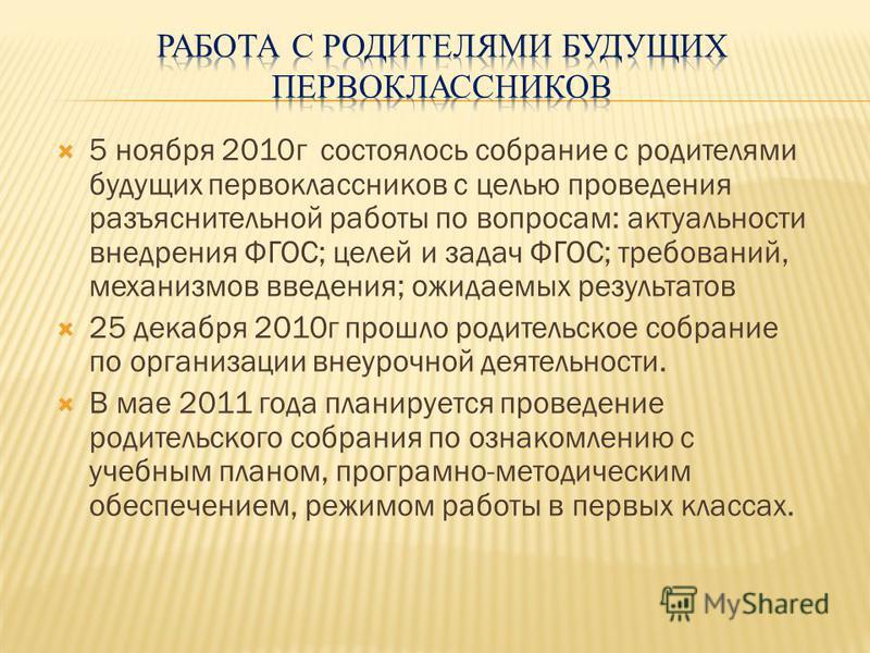 5 ноября 2010 г состоялось собрание с родителями будущих первоклассников с целью проведения разъяснительной работы по вопросам: актуальности внедрения ФГОС; целей и задач ФГОС; требований, механизмов введения; ожидаемых результатов 25 декабря 2010 г