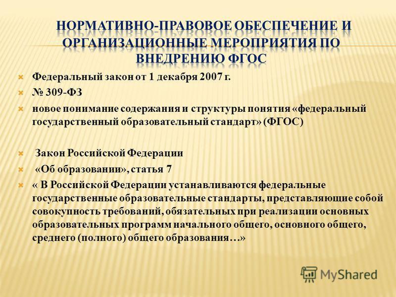 Федеральный закон от 1 декабря 2007 г. 309-ФЗ новое понимание содержания и структуры понятия «федеральный государственный образовательный стандарт» (ФГОС) Закон Российской Федерации «Об образовании», статья 7 « В Российской Федерации устанавливаются