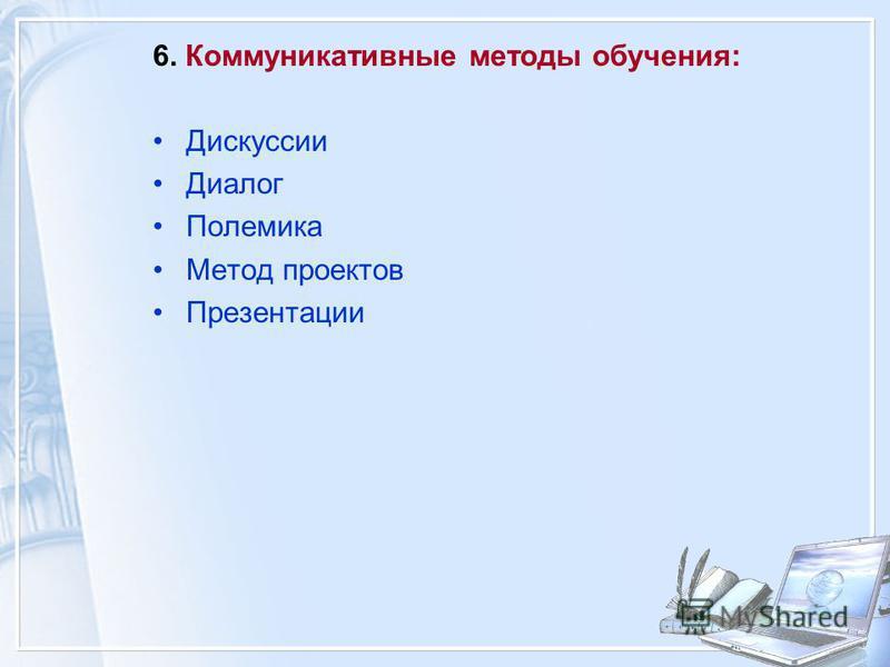6. Коммуникативные методы обучения: Дискуссии Диалог Полемика Метод проектов Презентации