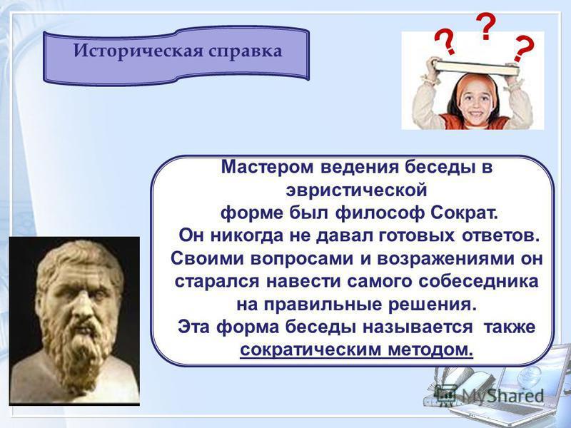 Мастером ведения беседы в эвристической форме был философ Сократ. Он никогда не давал готовых ответов. Своими вопросами и возражениями он старался навести самого собеседника на правильные решения. Эта форма беседы называется также сократическим метод