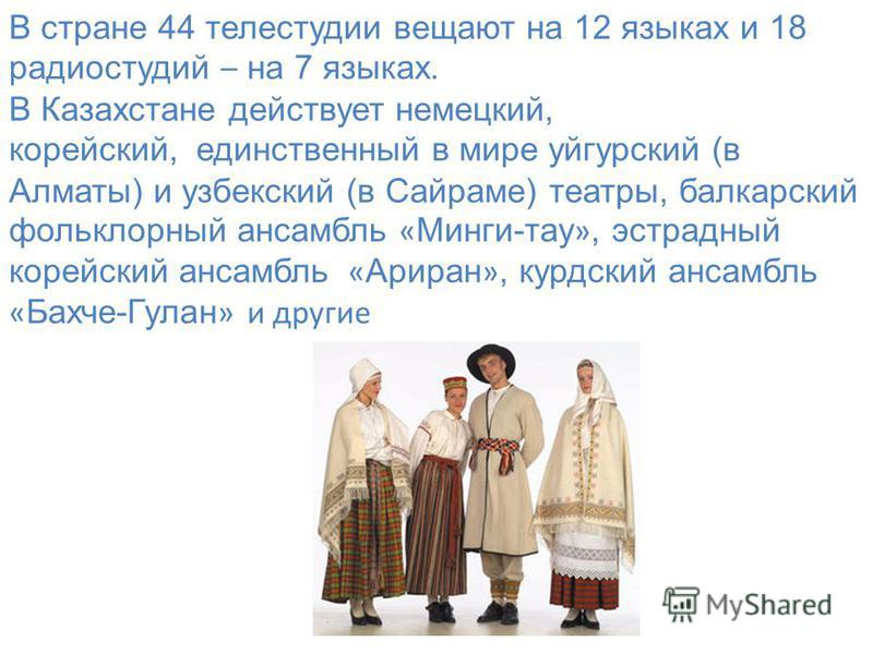 В стране 44 телестудии вещают на 12 языках и 18 радиостудий – на 7 языках. В Казахстане действует немецкий, корейский, единственный в мире уйгурский (в Алматы) и узбекский (в Сайраме) театры, балкарский фольклорный ансамбль « Минги-тау », эстрадный к