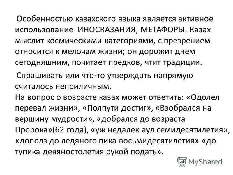 Особенностью казахского языка является активное использование ИНОСКАЗАНИЯ, МЕТАФОРЫ. Казах мыслит космическими категориями, с презрением относится к мелочам жизни; он дорожит днем сегодняшним, почитает предков, чтит традиции. Спрашивать или что-то ут