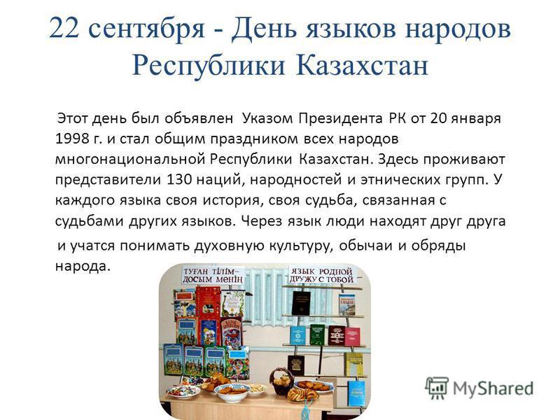 22 сентября - День языков народов Республики Казахстан Этот день был объявлен Указом Президента РК от 20 января 1998 г. и стал общим праздником всех народов многонациональной Республики Казахстан. Здесь проживают представители 130 наций, народностей