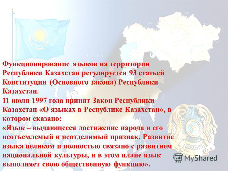 Функционирование языков на территории Республики Казахстан регулируется 93 статьей Конституции (Основного закона) Республики Казахстан. 11 июля 1997 года принят Закон Республики Казахстан «О языках в Республике Казахстан», в котором сказано: «Язык –