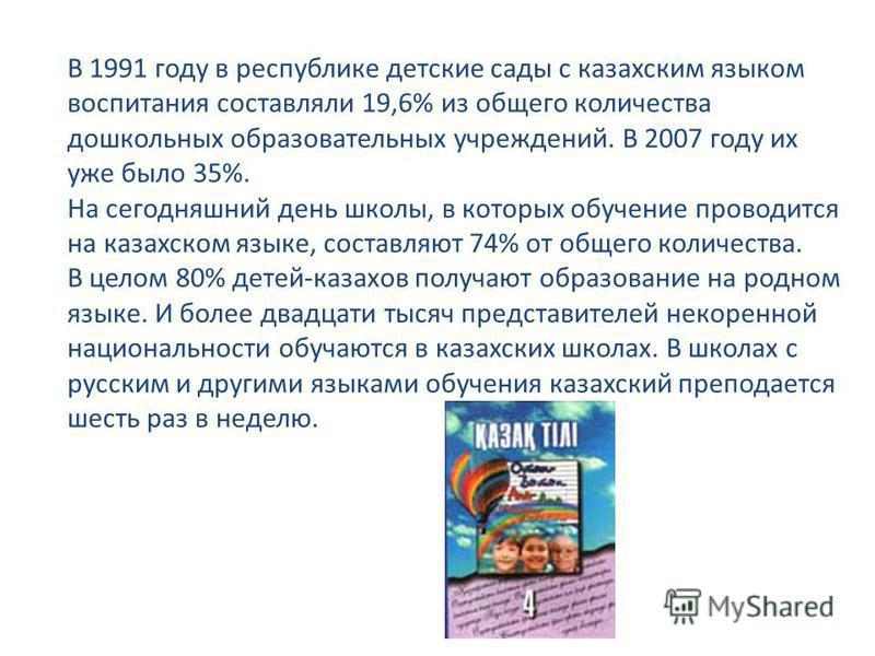 В 1991 году в республике детские сады с казахским языком воспитания составляли 19,6% из общего количества дошкольных образовательных учреждений. В 2007 году их уже было 35%. На сегодняшний день школы, в которых обучение проводится на казахском языке,