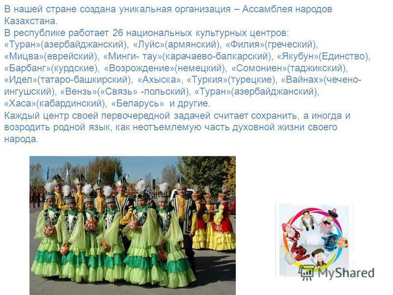 В нашей стране создана уникальная организация – Ассамблея народов Казахстана. В республике работает 26 национальных культурных центров: « Туран » (азербайджанский), « Луйс » (армянский), « Филия » (греческий), « Мицва » (еврейский), « Минги- тау » (к