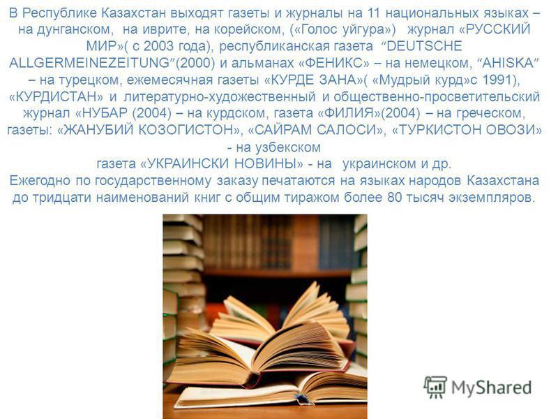 В Республике Казахстан выходят газеты и журналы на 11 национальных языках – на дунганском, на иврите, на корейском, ( « Голос уйгура » ) журнал « РУССКИЙ МИР » ( с 2003 года), республиканская газета DEUTSCHE ALLGERMEINEZEITUNG (2000) и альманах « ФЕН