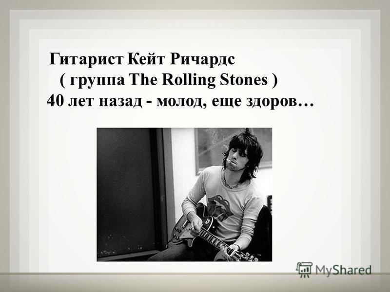 Гитарист Кейт Ричардс ( группа The Rolling Stones ) 40 лет назад - молод, еще здоров…