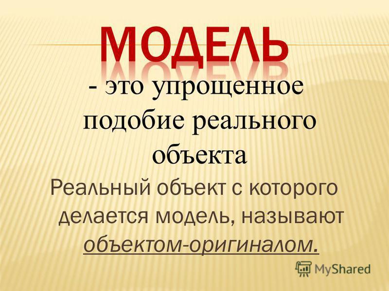 Реальный объект с которого делается модель, называют объектом-оригиналом. - это упрощенное подобие реального объекта