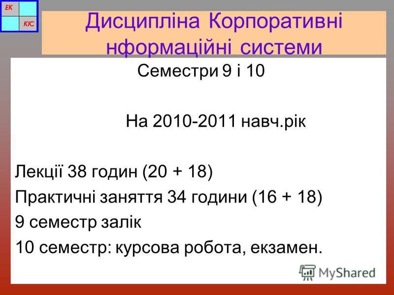 Дисципліна Корпоративні нформаційні системи Семестри 9 і 10 На 2010-2011 навч.рік Лекції 38 годин (20 + 18) Практичні заняття 34 години (16 + 18) 9 семестр залік 10 семестр: курсова робота, екзамен.