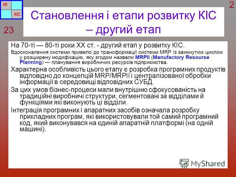 Становлення і етапи розвитку КІС – другий етап На 70-ті 80-ті роки XX ст. - другий етап у розвитку КІС. Вдосконалення системи привело до трансформації системи MRP із замкнутим циклом у розширену модифікацію, яку згодом назвали MRPII (Manufactory Reso
