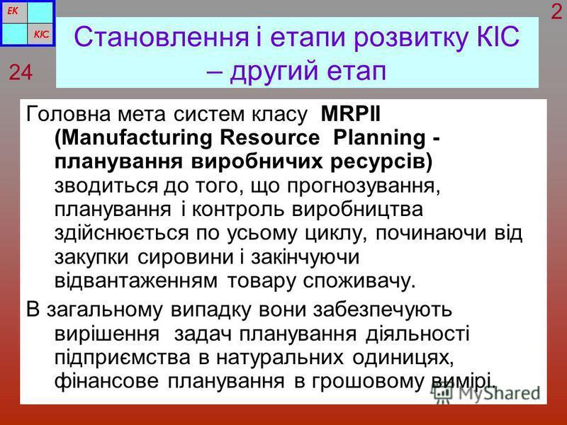 Становлення і етапи розвитку КІС – другий етап Головна мета систем класу MRPII (Manufacturing Resource Planning - планування виробничих ресурсів) зводиться до того, що прогнозування, планування і контроль виробництва здійснюється по усьому циклу, поч