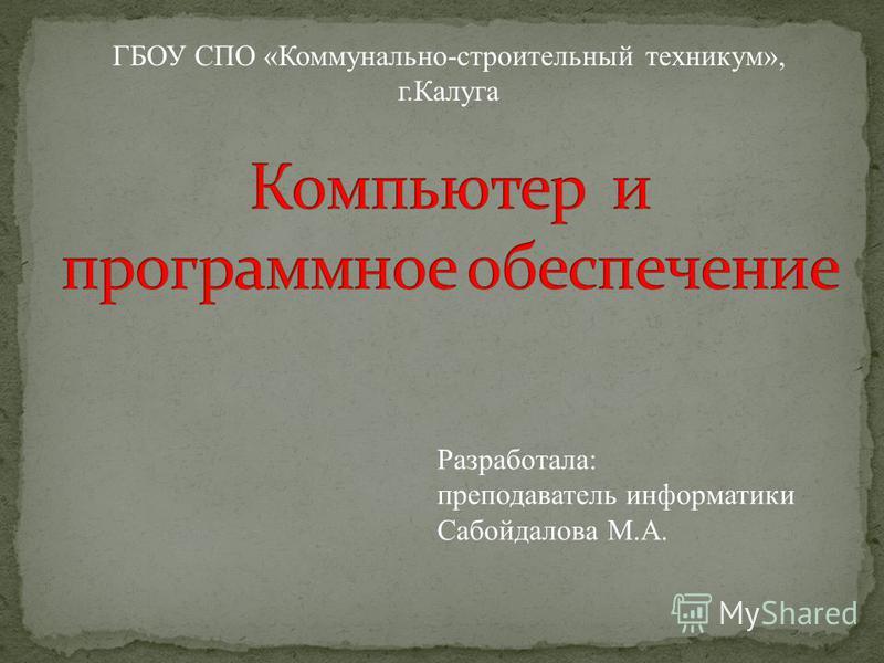 Разработала: преподаватель информатики Сабойдалова М.А. ГБОУ СПО «Коммунально-строительный техникум», г.Калуга