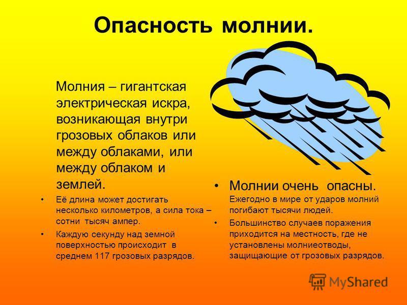 Опасность молнии. Молния – гигантская электрическая искра, возникающая внутри грозовых облаков или между облаками, или между облаком и землей. Её длина может достигать несколько километров, а сила тока – сотни тысяч ампер. Каждую секунду над земной п