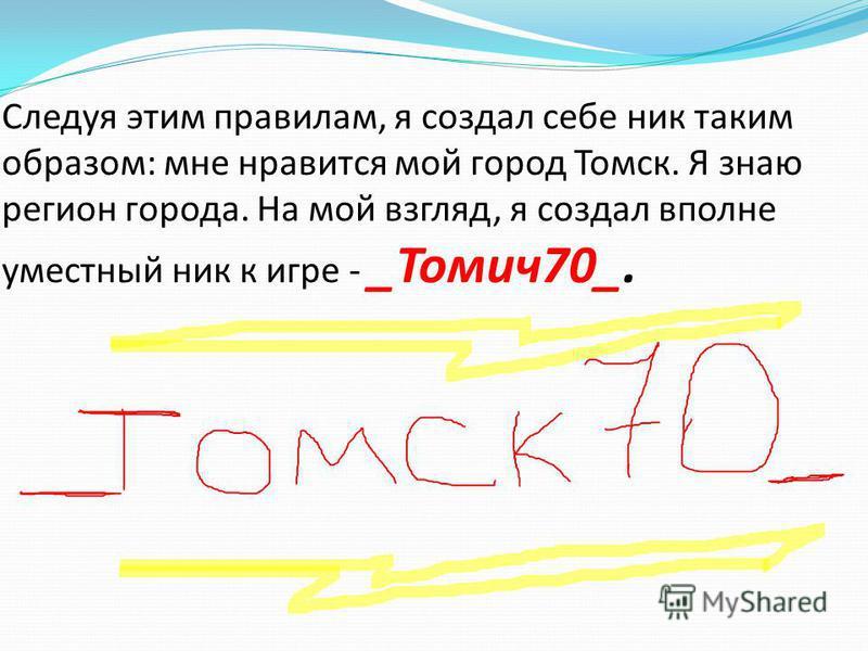 Следуя этим правилам, я создал себе ник таким образом: мне нравится мой город Томск. Я знаю регион города. На мой взгляд, я создал вполне уместный ник к игре - _Томич 70_.