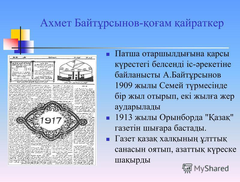 Ахмет Байтұрсынов-қоғам қайраткер Патша отаршылдығына қарсы күрестегі белсенді іс-әрекетіне байланысты А.Байтұрсынов 1909 жылы Семей түрмесінде бір жыл отырып, екі жылға жер аударылады 1913 жылы Орынборда
