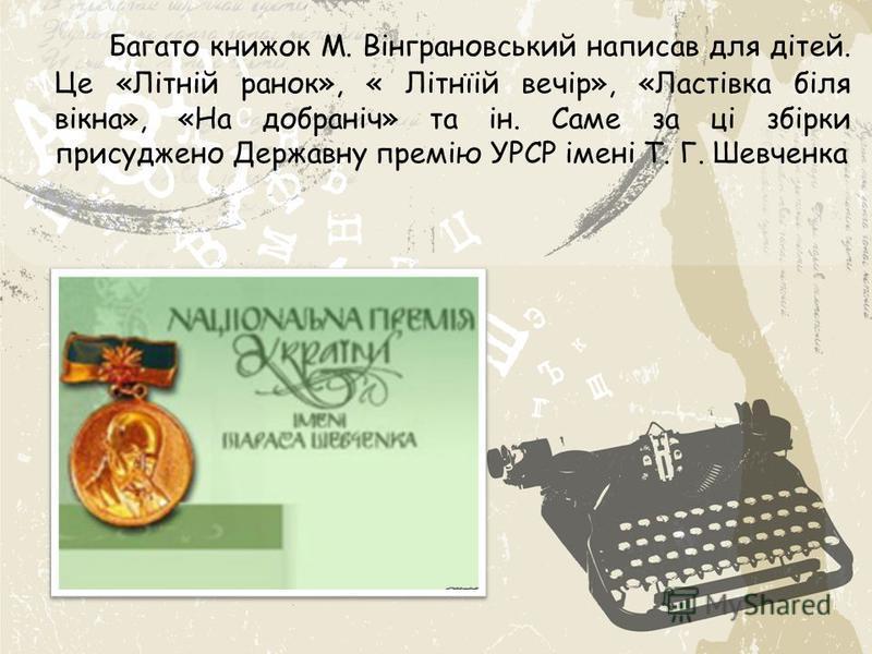 Багато книжок М. Вінграновський написав для дітей. Це «Літній ранок», « Літнїій вечір», «Ластівка біля вікна», «На добраніч» та ін. Саме за ці збірки присуджено Державну премію УРСР імені Т. Г. Шевченка