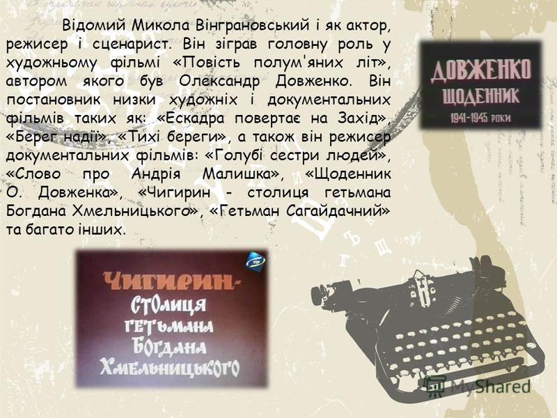 Відомий Микола Вінграновський і як актор, режисер і сценарист. Він зіграв головну роль у художньому фільмі «Повість полум'яних літ», автором якого був Олександр Довженко. Він постановник низки художніх і документальних фільмів таких як: «Ескадра пове