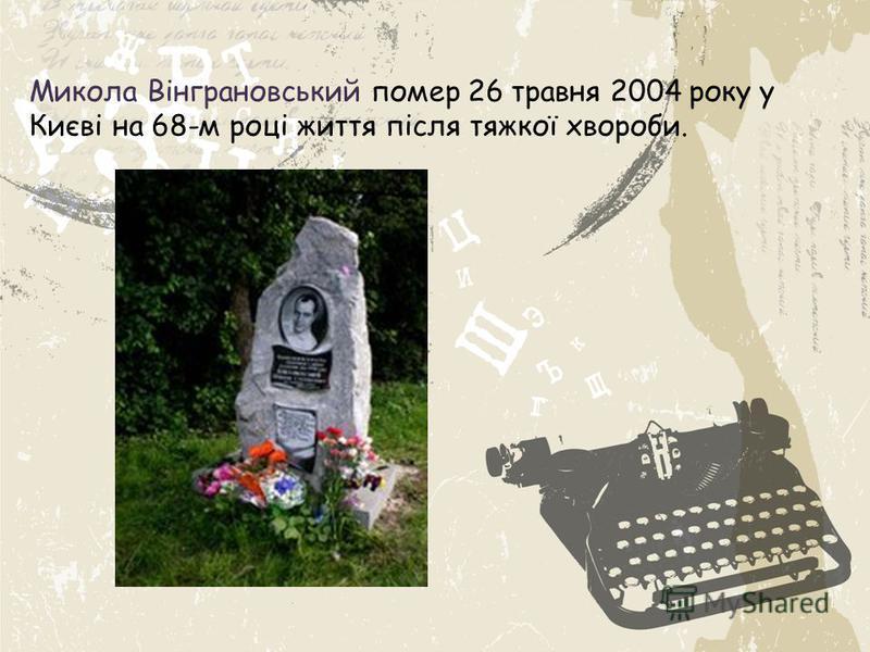 Микола Вінграновський помер 26 травня 2004 року у Києві на 68-м році життя після тяжкої хвороби.