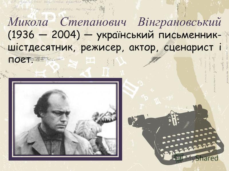 Микола Степанович Вінграновський (1936 2004) український письменник- шістдесятник, режисер, актор, сценарист і поет.