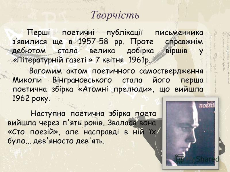 Творчість Перші поетичні публікації письменника зявилися ще в 1957-58 рр. Проте справжнім дебютом стала велика добірка віршів у «Літературній газеті » 7 квітня 1961р. Вагомим актом поетичного самоствердження Миколи Вінграновського стала його перша по