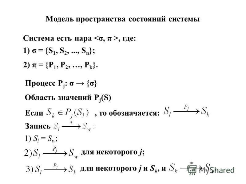 Модель пространства состояний системы Система есть пара, где: 1) σ = {S 1, S 2,..., S n }; 2) π = {P 1, Р 2, …, P k }. Процесс P j : σ {σ} Область значений P j (S) Если, то обозначается: Запись 1) S l = S w ; для некоторого j; для некоторого j и S k,