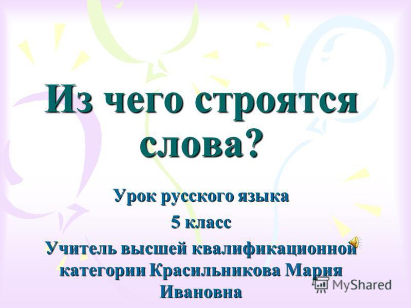 Из чего строятся слова? Урок русского языка 5 класс Учитель высшей квалификационной категории Красильникова Мария Ивановна