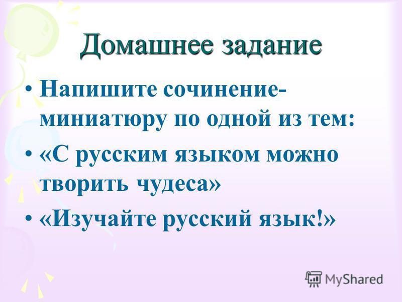 Домашнее задание Напишите сочинение- миниатюру по одной из тем: «С русским языком можно творить чудеса» «Изучайте русский язык!»