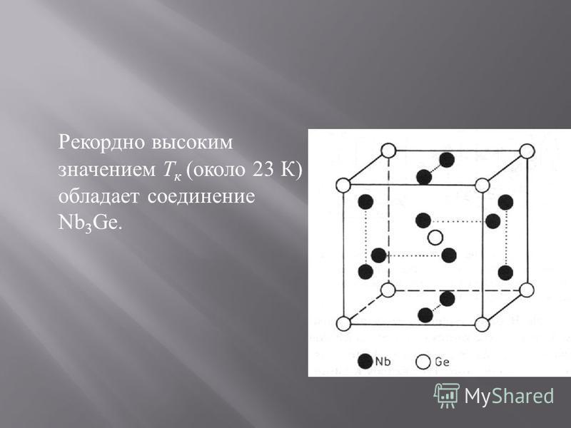 Рекордно высоким значением Т к ( около 23 К ) обладает соединение Nb 3 Ge.
