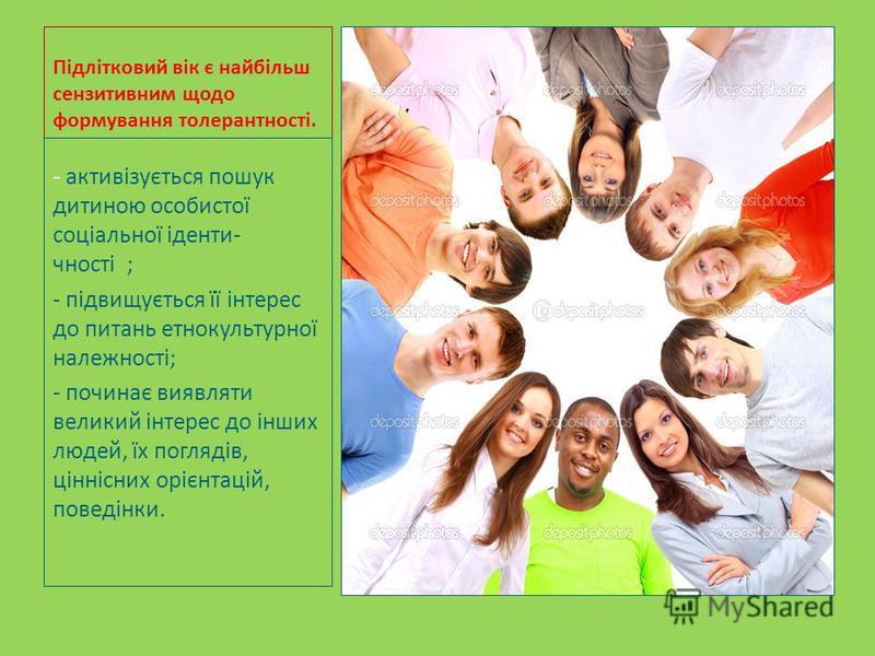 Підлітковий вік є найбільш сензитивним щодо формування толерантності. - активізується пошук дитиною особистої соціальної іденти- чності ; - підвищується її інтерес до питань етнокультурної належності; - починає виявляти великий інтерес до інших людей