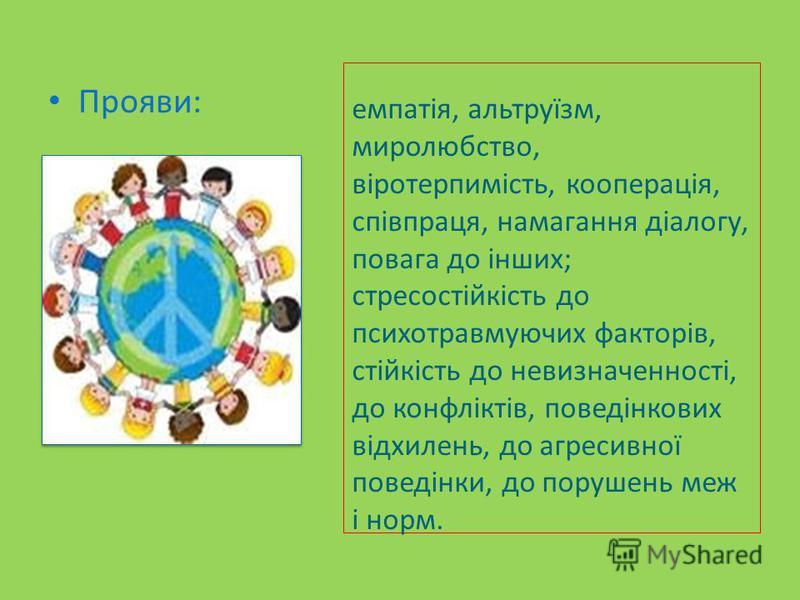 емпатія, альтруїзм, миролюбство, віротерпимість, кооперація, співпраця, намагання діалогу, повага до інших; стресостійкість до психотравмуючих факторів, стійкість до невизначенності, до конфліктів, поведінкових відхилень, до агресивної поведінки, до