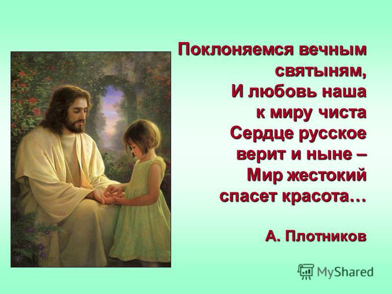 Поклоняемся вечным святыням, И любовь наша к миру чиста Сердце русское верит и ныне – Мир жестокий спасет красота… А. Плотников