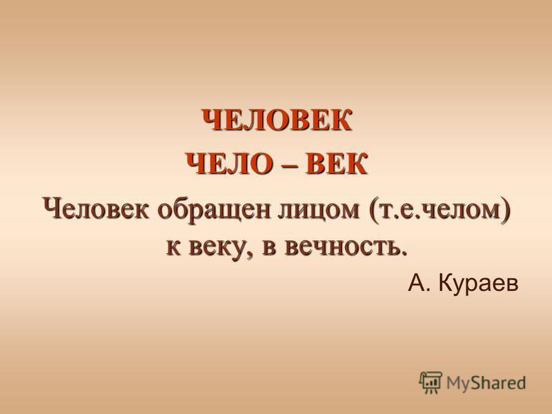 ЧЕЛОВЕК ЧЕЛО – ВЕК Человек обращен лицом (т.е.челом) к веку, в вечность. А. Кураев