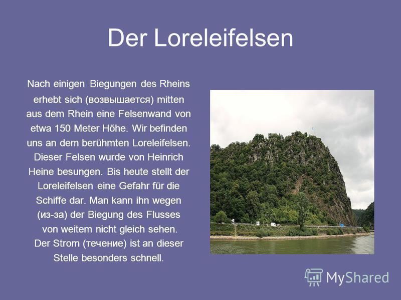 Der Loreleifelsen Nach einigen Biegungen des Rheins erhebt sich (возвышается) mitten aus dem Rhein eine Felsenwand von etwa 150 Meter Hőhe. Wir befinden uns an dem berühmten Loreleifelsen. Dieser Felsen wurde von Heinrich Heine besungen. Bis heute st