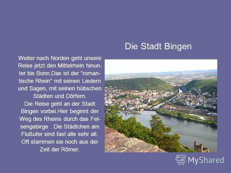 Weiter nach Norden geht unsere Reise jetzt den Mittelrhein hinun- ter bis Bonn.Das ist der roman- tische Rhein mit seinen Liedern und Sagen, mit seinen hübschen Städten und Dőrfern. Die Reise geht an der Stadt Bingen vorbei.Hier beginnt der Weg des R