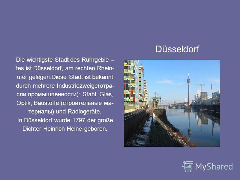 Die wichtigste Stadt des Ruhrgebie – tes ist Düsseldorf, am rechten Rhein- ufer gelegen.Diese Stadt ist bekannt durch mehrere Industriezweige(отрасли промышленности): Stahl, Glas, Optik, Baustoffe (строительные материалы) und Radiogeräte. In Düsseldo