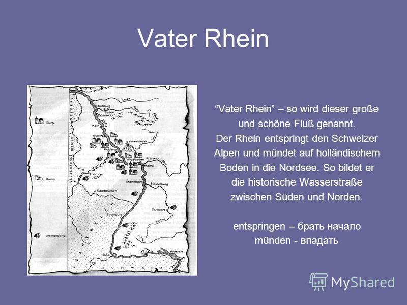 Vater Rhein Vater Rhein – so wird dieser große und schőne Fluß genannt. Der Rhein entspringt den Schweizer Alpen und mündet auf holländischem Boden in die Nordsee. So bildet er die historische Wasserstraße zwischen Süden und Norden. entspringen – бра