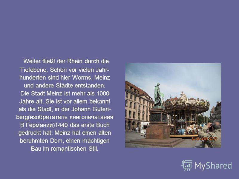 Weiter fließt der Rhein durch die Tiefebene. Schon vor vielen Jahr- hunderten sind hier Worms, Meinz und andere Städte entstanden. Die Stadt Meinz ist mehr als 1000 Jahre alt. Sie ist vor allem bekannt als die Stadt, in der Johann Guten- berg(изобрет