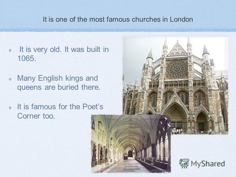 It is one of the most famous churches in London It is very old. It was built in 1065. Many English kings and queens are buried there. It is famous for the Poets Corner too.