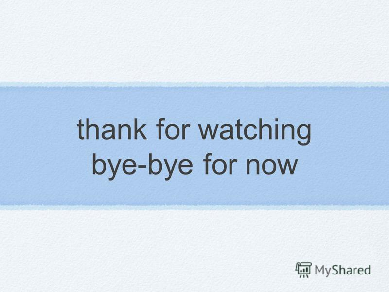 thank for watching bye-bye for now