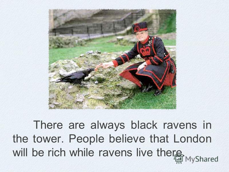 There are always black ravens in the tower. People believe that London will be rich while ravens live there.
