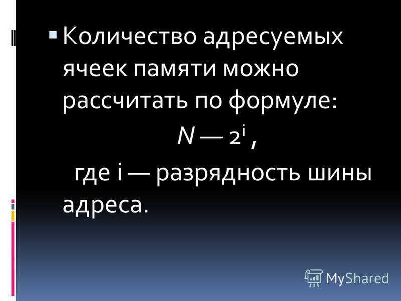 Количество адресуемых ячеек памяти можно рассчитать по формуле: N 2 i, где i разрядность шины адреса.