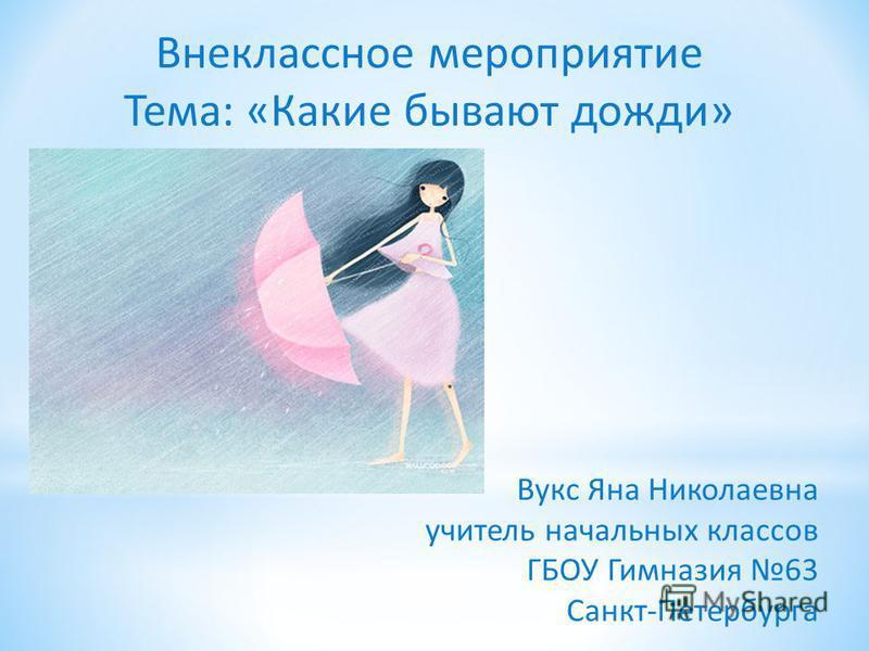 Внеклассное мероприятие Тема: «Какие бывают дожди» Вукс Яна Николаевна учитель начальных классов ГБОУ Гимназия 63 Санкт-Петербурга