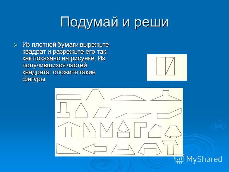 Подумай и реши Из плотной бумаги вырежьте квадрат и разрежьте его так, как показано на рисунке. Из получившихся частей квадрата сложите такие фигуры Из плотной бумаги вырежьте квадрат и разрежьте его так, как показано на рисунке. Из получившихся част