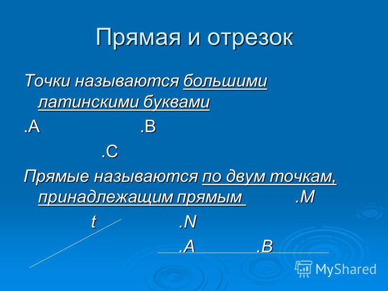 Прямая и отрезок Точки называются большими латинскими буквами.А.В.С Прямые называются по двум точкам, принадлежащим прямым.M t.N t.N.A.B