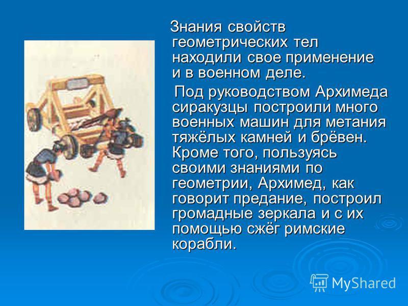 Знания свойств геометрических тел находили свое применение и в военном деле. Под руководством Архимеда сиракузцы построили много военных машин для метания тяжёлых камней и брёвен. Кроме того, пользуясь своими знаниями по геометрии, Архимед, как говор