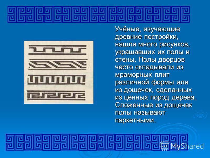 Учёные, изучающие древние постройки, нашли много рисунков, украшавших их полы и стены. Полы дворцов часто складывали из мраморных плит различной формы или из дощечек, сделанных из ценных пород дерева. Сложенные из дощечек полы называют паркетными.