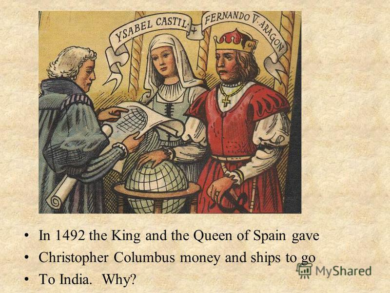 I n 1492 the King and the Queen of Spain gave C hristopher Columbus money and ships to go T o India. Why?